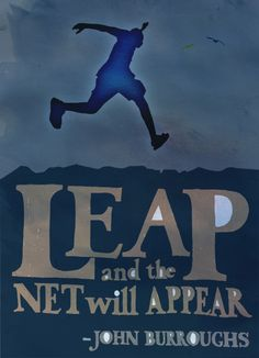 Leap and the net will appear--John Burroughs