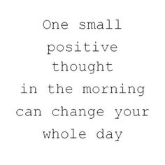 """One small positive thought in the morning can change your whole day"" / quotes for inner peace / power of positive thinking"