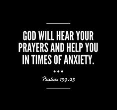 God will hear your prayers and help you in times of anxiety  — Psalms 139:23