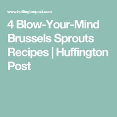 4 Blow-Your-Mind Brussels Sprouts Recipes | Huffington Post