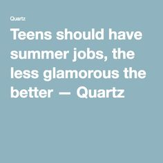 Teens should have summer jobs, the less glamorous the better — Quartz