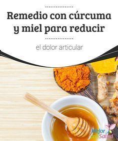 Remedio con cúrcuma y miel para reducir el dolor articular  Además de ayudarnos a combatir la degeneración ósea y reducir la inflamación, tanto la cúrcuma como la miel nos ayudan a fortalecer nuestro sistema inmunológico