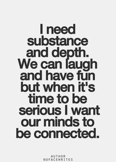 I need substance and depth. We can laugh and have fun but when it's time to be serious I want our minds to be connected.