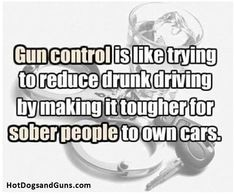 Gun control is like trying to reduce drunk driving  by making it tougher for sober people to own cars.