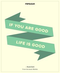If you are good, life is good. — Roald Dahl