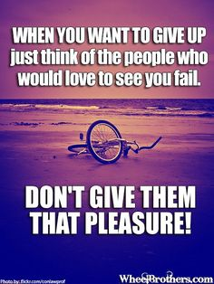 When you want to give up, just think of the people who would love to see you fail. Don't give them that pleasure!