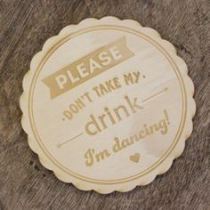 Cute little wooden coaster for your wedding table to stop that waitstaff from stealing your drink!
