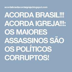ACORDA BRASIL!!! ACORDA IGREJA!!!: OS MAIORES ASSASSINOS SÃO OS POLÍTICOS CORRUPTOS!