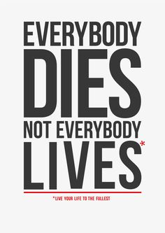 Everybody dies, not everybody lives. Live your life to the fullest. thedailyquotes.com