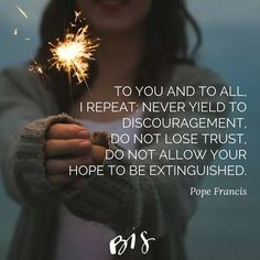 Never yield to discouragement. Do not lose trust. Do not allow your hope to be distinguished.