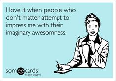 I love it when people who don't matter attempt to impress me with their imaginary awesomness.