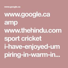 www.google.ca amp www.thehindu.com sport cricket i-have-enjoyed-umpiring-in-warm-indian-weather-saggers article19987143.ece amp