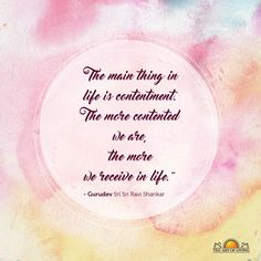 """The main thing in life is contentment. The more contented we are, the more we receive in life."" - Gurudev Sri Sri Ravi Shankar"