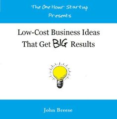 Low-Cost Business Ideas That Get BIG Results (The One Hour Startup presents) by John Breese, http://www.amazon.com/dp/B00F53J04Y/ref=cm_sw_r_pi_dp_dugKsb1MZXN0F