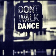 Don't walk, dance!