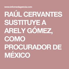 RAÚL CERVANTES SUSTITUYE A ARELY GÓMEZ, COMO PROCURADOR DE MÉXICO