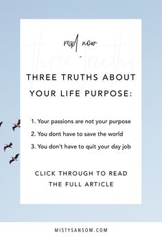 Three things you need to know about your life purpose. Hint: Your passion are not your purpose, you don't need to save the world, and you don't have to quit your day job. Click through to read! gratitude, inspiration, motivation, meditation, personal growth, personal development, purpose, life purpose, life, self care, finding purpose, passion, self improvement, goals, mindset, mantra, journal, intuition, spiritual, developing intuition, spirit, wisdom