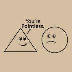 You're pointless.
