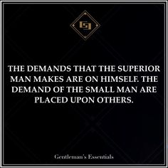 The demands that the superior man makes are on himself. The demand of the small man are placed upon others. - Gentleman's Esentials