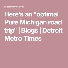 "Here's an ""optimal Pure Michigan road trip"" 