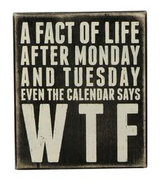 """A FACT OF LIFE, AFTER MONDAY AND TUESDAY EVEN THE CALENDAR SAYS WTF"" Box sign from Primitives by KathyFun signs to create conversations and make you smile. Our sentimental signs capture your feelings and last a lifetime!Size: 6"" x 7""Black Wood with vintage white letteringAll box signs are 1 3/4"" deep. Free stand on tabletop or hang for wall display."