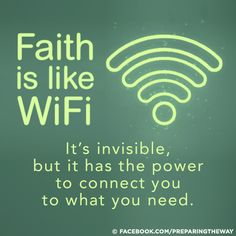 Faith is like WiFi... It is invisible but has the power to connect you to what you need.