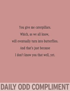 You give me caterpillars.  Which, as we all know, will eventually turn into butterflies.  And that's just because I don't know you that well, yet.