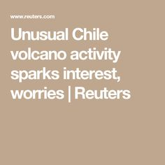 Unusual Chile volcano activity sparks interest, worries | Reuters