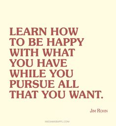 Learn how to be happy with what you have while you pursue all that you want.~ Jim Rohn