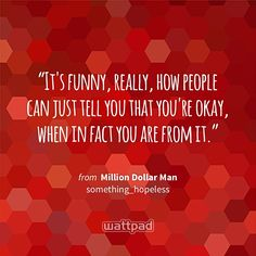 """""""It's funny, really, how people can just tell you that you're okay, when in fact you are from it."""" - from Million Dollar Man (on Wattpad) https://www.wattpad.com/26215404?utm_source=ios&utm_medium=pinterest&utm_content=share_quote&%26wp_page=quote&wp_uname=angelyaj&wp_originator=fl0BU%2FRWbwnnQx%2FEO4WjwFnK27ZXJT1i1fKU6qtw8C%2BS6wv6RJWB5XDTNNRS3dWWwt4GVxfOhveSv%2Fw%2BorwJER6%2BwPLMUG9as1YrZkgaAJHWmnzzu3Kb5silPDr0x5%2Bv #quote #wattpad"""