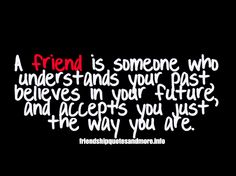 A friend is someone who understands your past, believes in your future, and accepts you just the way you are.