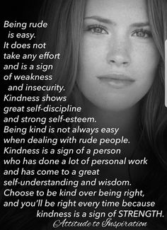 Being kind is a sign of strength. It doesn't take much to be a rude person.