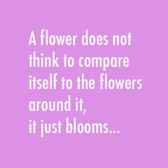 Quote - A flower does not think to compare itself to the flowers around it, it just blooms...