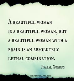 A beautiful woman is a beautiful woman, but a beautiful woman with a brain is an absolutely lethal combination.~Prabal Gurung