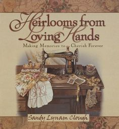 Heirlooms from Loving Hands by Sandy Lynam Clough. Beautifully illustrated by Sandy.