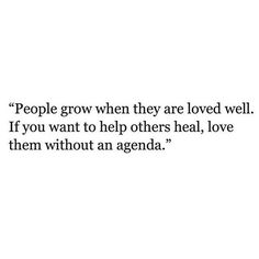 """People grow when they are loved well. If you want to help others heal, love them without an agenda."""