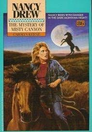 #86 The Mystery of Misty Canyon -Unless Nancy can win the money in the Independence Day Rodeo, she'll lose her beloved ranch. Before the rodeo, Tammy Calloway is thrown from her horse in what appears to Nancy to be a set-up. Determined to find out who wants Tammy out of the race, Nancy gets in deep--as the West gets even wilder.