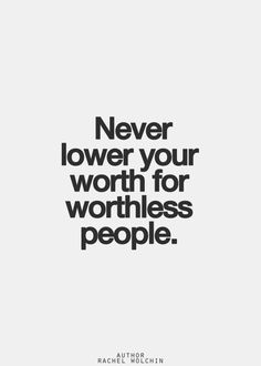 You have worth, a lot of it...... Never let someone else take that away. Surround yourself with people that know your worth and help you build it even more!!