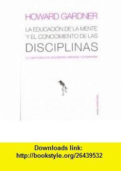 La Educacion De La Mente Y El Conocimiento De Las Disciplinas/ The Disciplined Mind (Transiciones) (Spanish Edition) (9788449308789) Howard Gardner , ISBN-10: 844930878X  , ISBN-13: 978-8449308789 ,  , tutorials , pdf , ebook , torrent , downloads , rapidshare , filesonic , hotfile , megaupload , fileserve