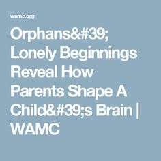 Orphans' Lonely Beginnings Reveal How Parents Shape A Child's Brain | WAMC