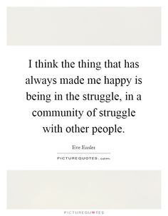 I think the thing that has always made me happy is being in the struggle, in a community of struggle with other people. Picture Quotes.