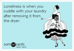 Loneliness is when you cuddle with your laundry after removing it from the dryer. #ecard