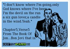 I don't know where I'm going,only  God knows where I've been, I'm the devil on the run a six gun lover,a candle in the wind.Yeah.  Chapter5,Verse5 From The Book Of Jon...Bon Jovi that is.