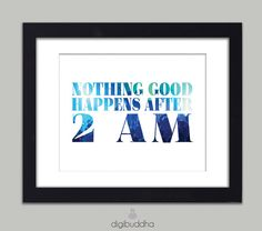 Nothing Good Happens After 2 AM Quote Art by digibuddhaArtPrints, $18.00  http://www.etsy.com/listing/98105627/nothing-good-happens-after-2-am-quote