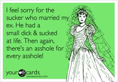 I feel sorry for the sucker who married my ex. He had a small dick & sucked at life. Then again, there's an asshole for every asshole!