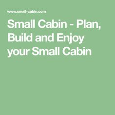 Small Cabin - Plan, Build and Enjoy your Small Cabin