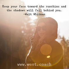 INSPIRATION - EILEEN WEST LIFE COACH | Keep your face toward the sunshine and the shadows will fall behind you. - Walt Whitman | Eileen West Life Coach, Life Coach, inspiration, inspirational quotes, motivation, motivational quotes, quotes, daily quotes, self improvement, personal growth, creativity, learn, grow, change, love life, sunshine, shadows, Walt Whitman, Walt Whitman quotes