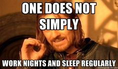 one does not simply work nights and sleep regularly