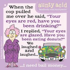 When the cop pulled me over he said, your eyes are red, have you been drinking? I replied, your eyes are glazed. Have you been eating donuts? We laughed and laughed. I need bail money.
