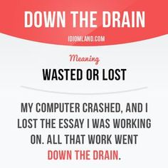 """""""Down the drain"""" means """"wasted or lost"""". Example: My computer crashed, and I lost the essay I was working on. All that work went down the drain. Get our apps for learning English: learzing.com"""
